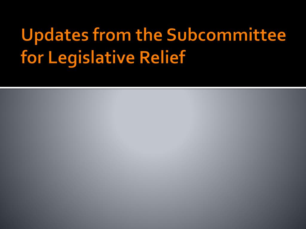 Updates from the Subcommittee for Legislative Relief
