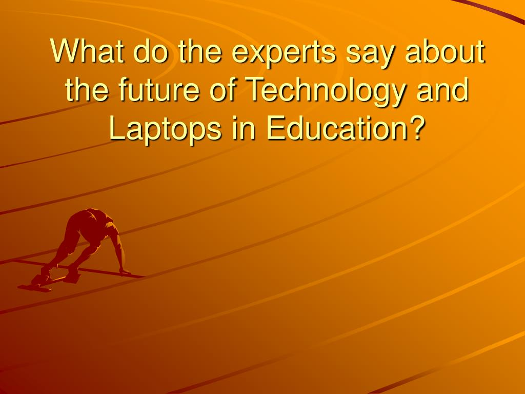 What do the experts say about the future of Technology and Laptops in Education?