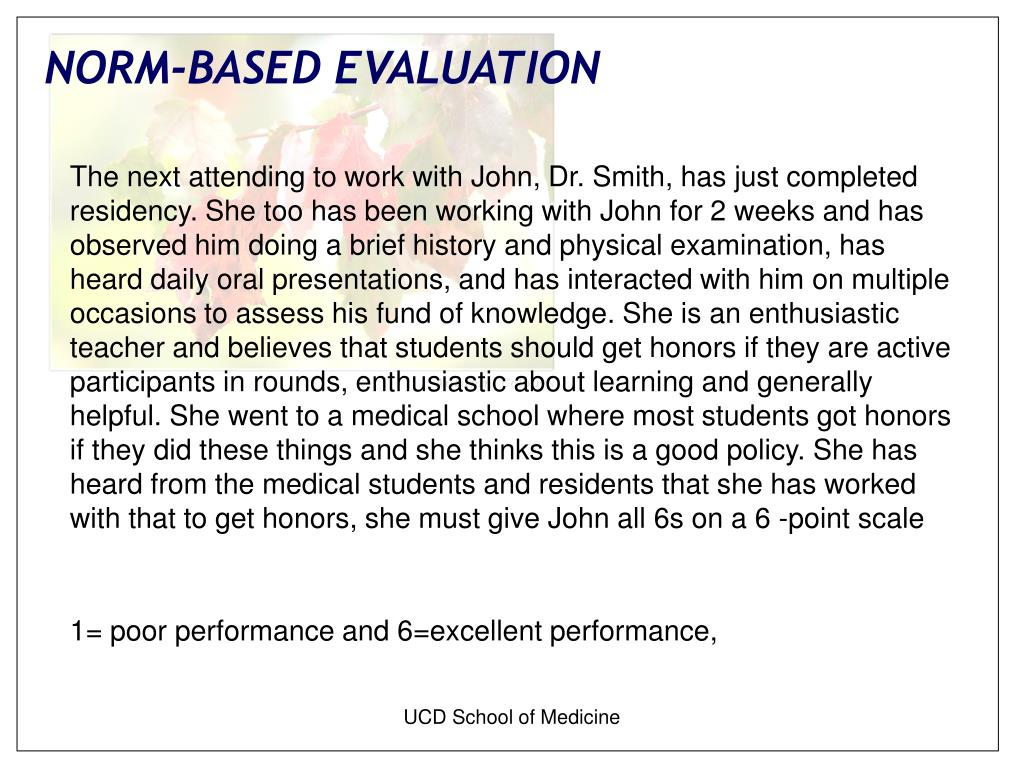 The next attending to work with John, Dr. Smith, has just completed residency. She too has been working with John for 2 weeks and has observed him doing a brief history and physical examination, has heard daily oral presentations, and has interacted with him on multiple occasions to assess his fund of knowledge. She is an enthusiastic teacher and believes that students should get honors if they are active participants in rounds, enthusiastic about learning and generally helpful. She went to a medical school where most students got honors if they did these things and she thinks this is a good policy. She has heard from the medical students and residents that she has worked with that to get honors, she must give John all 6s on a 6 -point scale