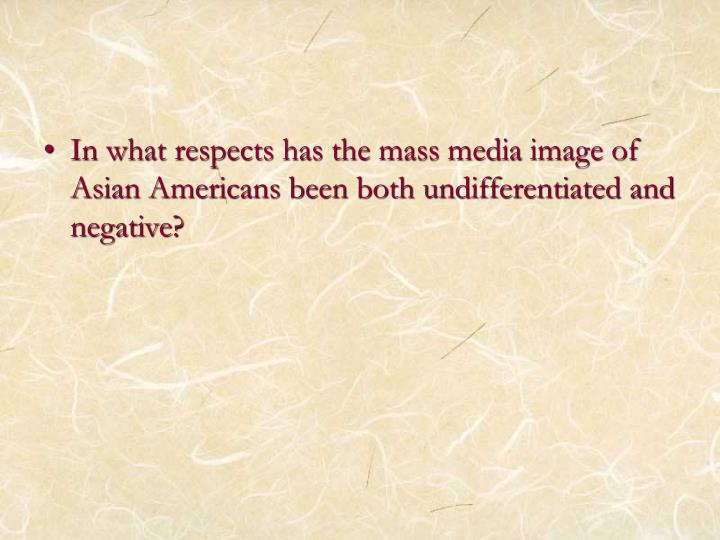 In what respects has the mass media image of Asian Americans been both undifferentiated and negative?