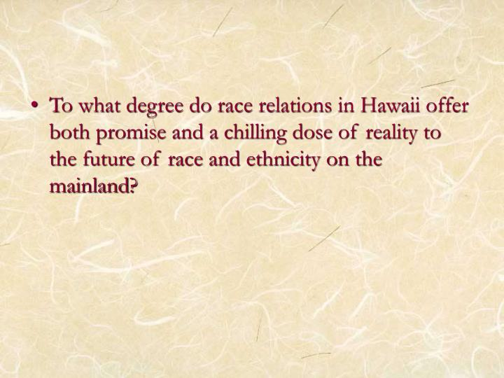 To what degree do race relations in Hawaii offer both promise and a chilling dose of reality to the future of race and ethnicity on the mainland?