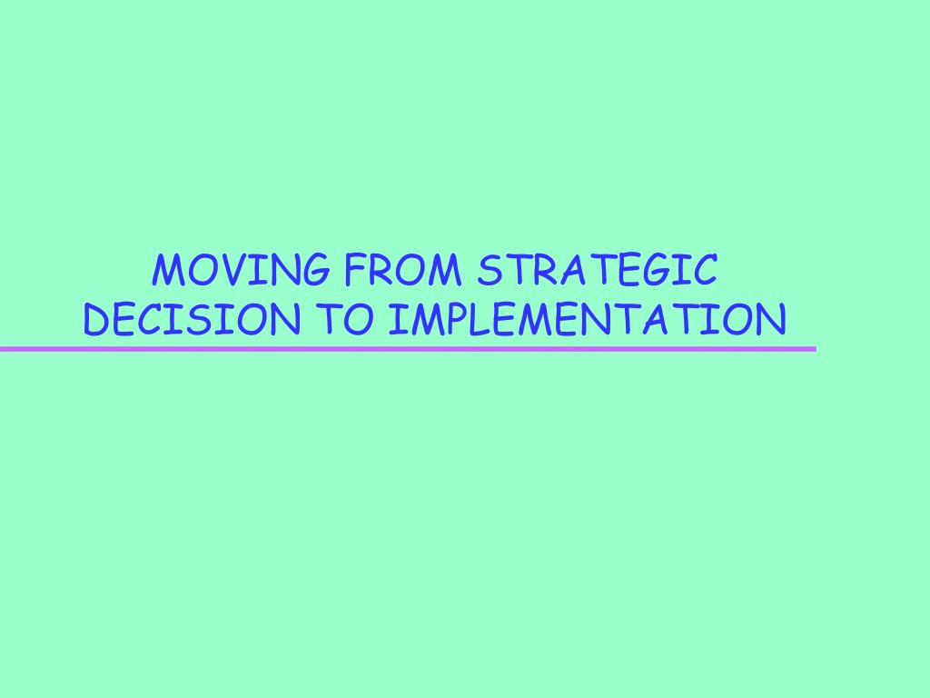 MOVING FROM STRATEGIC DECISION TO IMPLEMENTATION