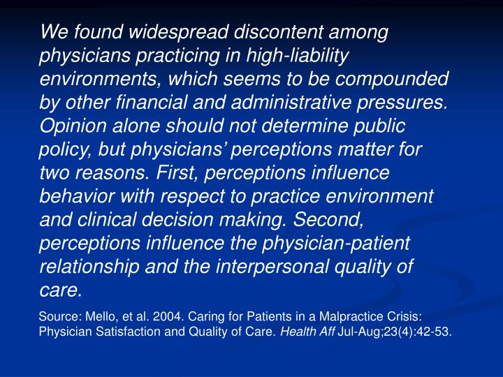 We found widespread discontent among physicians practicing in high-liability environments, which seems to be compounded by other financial and administrative pressures. Opinion alone should not determine public policy, but physicians' perceptions matter for two reasons. First, perceptions influence behavior with respect to practice environment and clinical decision making. Second, perceptions influence the physician-patient relationship and the interpersonal quality of care.