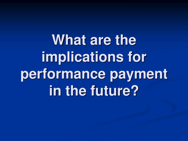 What are the implications for performance payment in the future?
