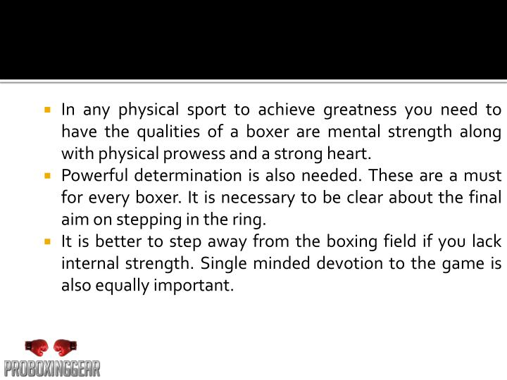 In any physical sport to achieve greatness you need to have the qualities of a boxer are mental stre...