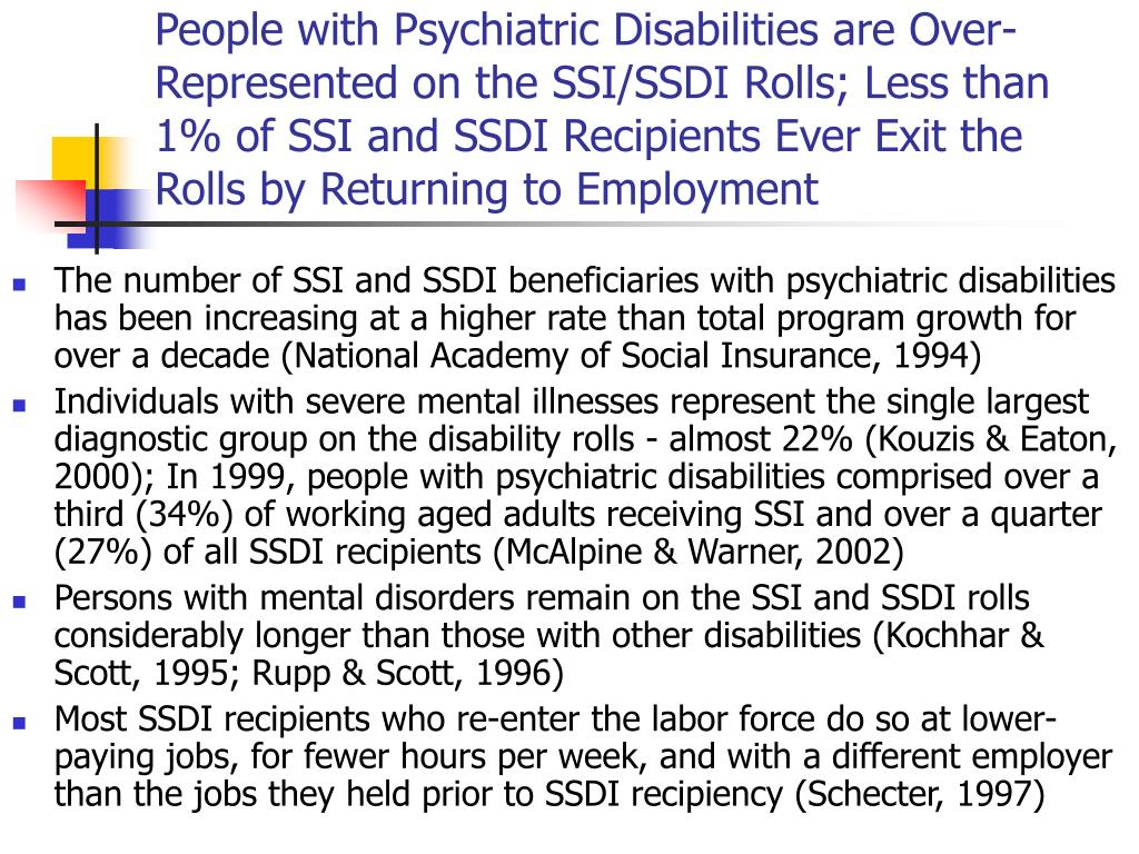 People with Psychiatric Disabilities are Over-Represented on the SSI/SSDI Rolls; Less than 1% of SSI and SSDI Recipients Ever Exit the Rolls by Returning to Employment