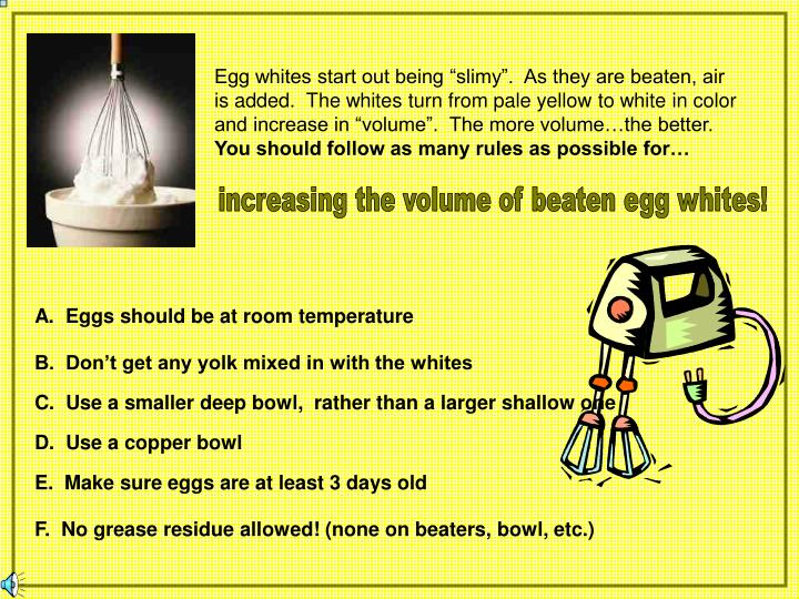"""Egg whites start out being """"slimy"""".  As they are beaten, air is added.  The whites turn from pale yellow to white in color and increase in """"volume"""".  The more volume…the better."""