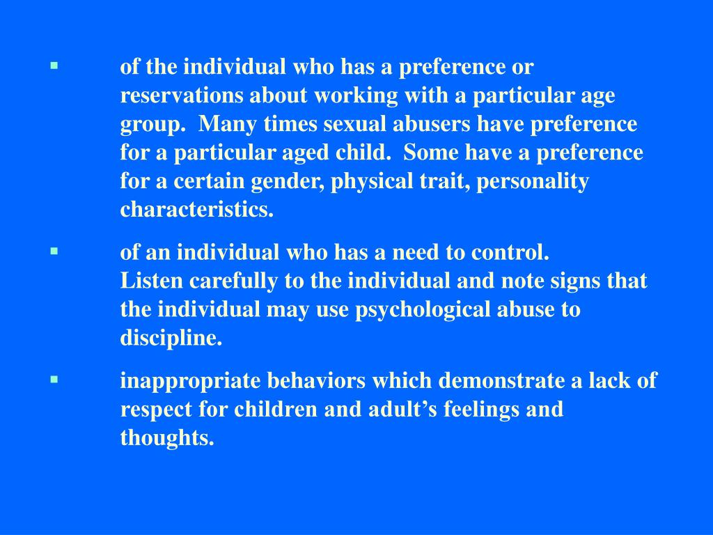 of the individual who has a preference or reservations about working with a particular age group.  Many times sexual abusers have preference for a particular aged child.  Some have a preference for a certain gender, physical trait, personality characteristics.