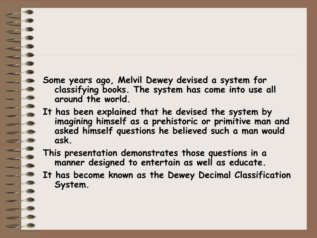 Some years ago, Melvil Dewey devised a system for classifying books. The system has come into use all around the world.