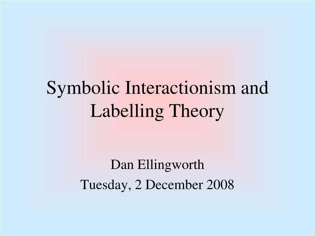 Ppt Symbolic Interactionism And Labelling Theory Powerpoint