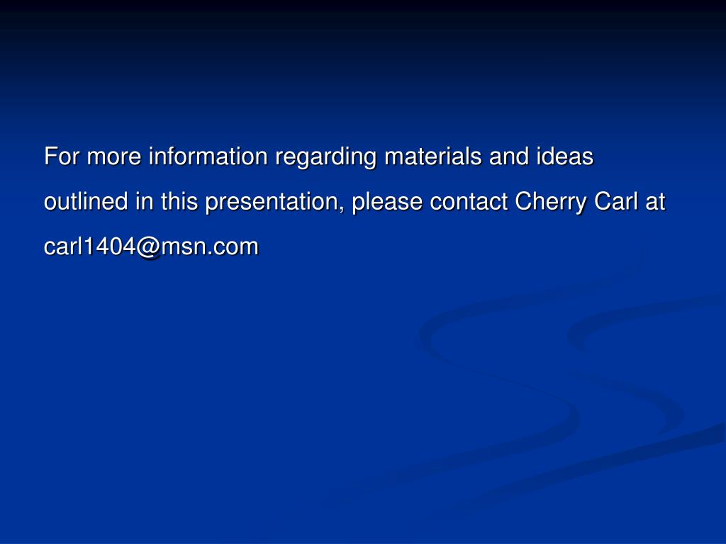 For more information regarding materials and ideas outlined in this presentation, please contact Cherry Carl at