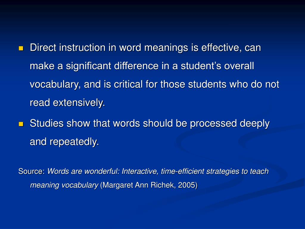 Direct instruction in word meanings is effective, can make a significant difference in a student's overall vocabulary, and is critical for those students who do not read extensively.