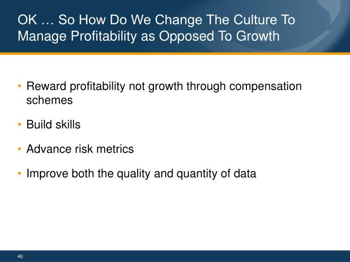 OK … So How Do We Change The Culture To Manage Profitability as Opposed To Growth