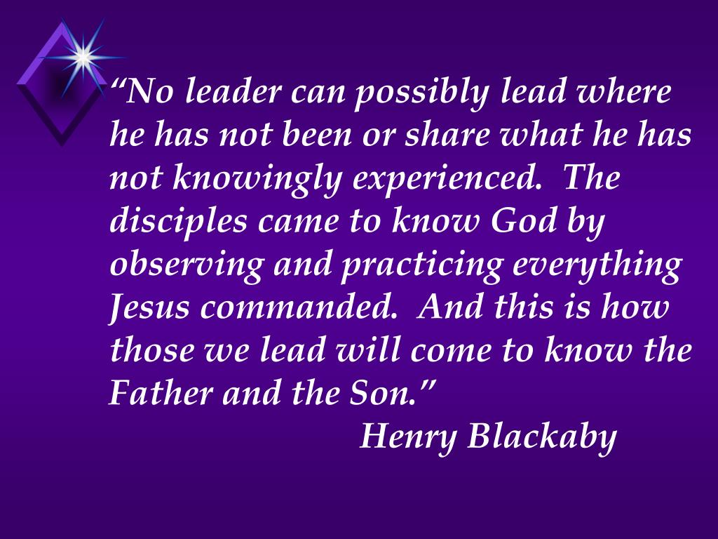 """""""No leader can possibly lead where he has not been or share what he has not knowingly experienced.  The disciples came to know God by observing and practicing everything Jesus commanded.  And this is how those we lead will come to know the Father and the Son."""""""