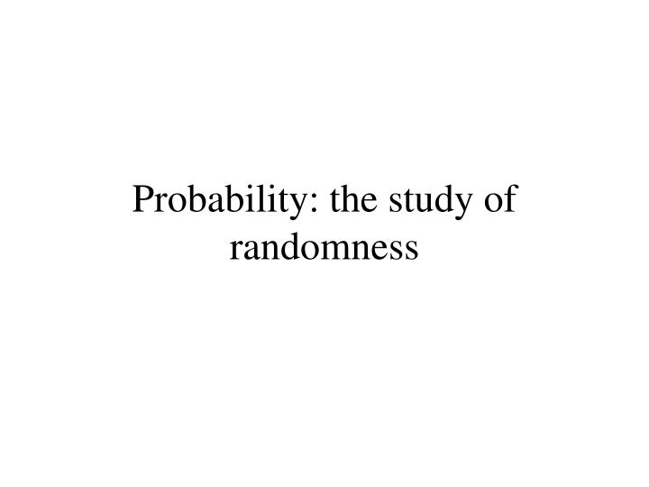 Probability: the study of randomness
