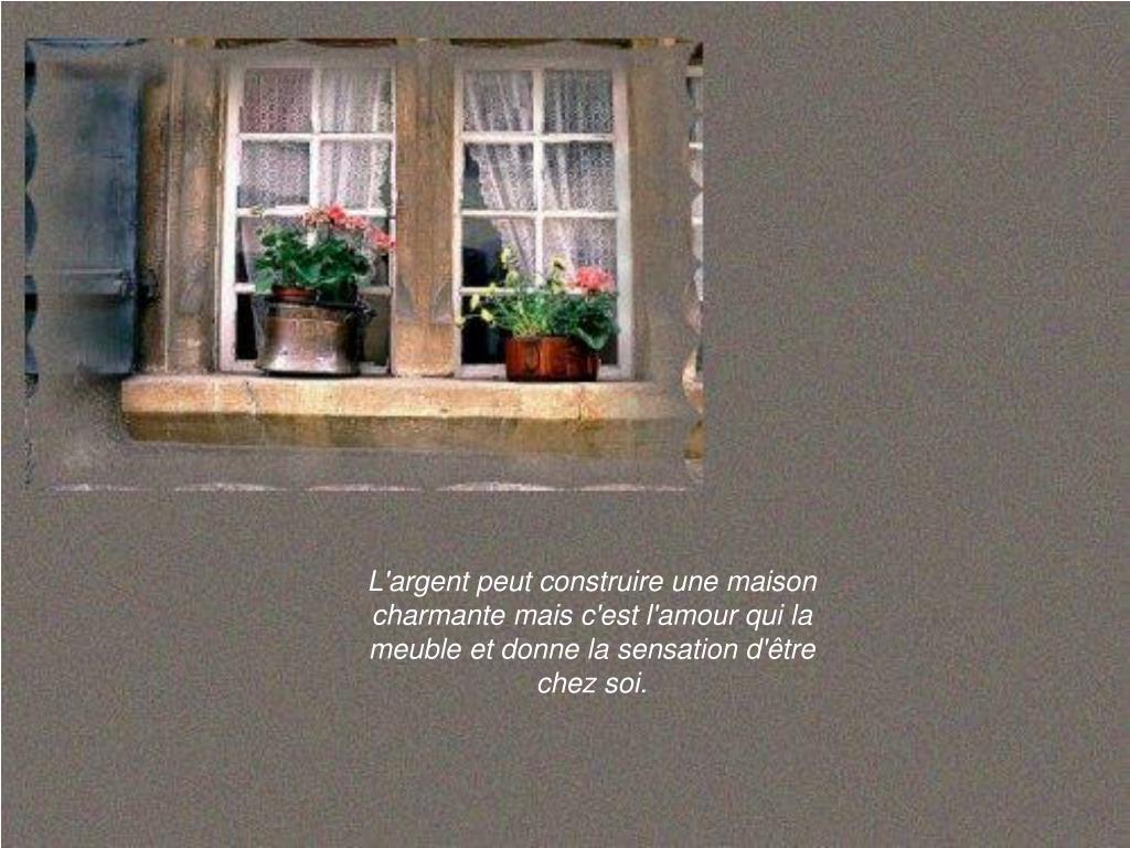 L'argent peut construire une maison charmante mais c'est l'amour qui la meuble et donne la sensationd'être chez soi.