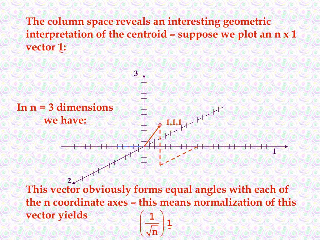 The column space reveals an interesting geometric interpretation of the centroid – suppose we plot an n x 1 vector 1: