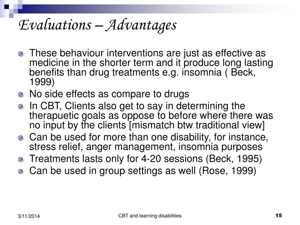 These behaviour interventions are just as effective as medicine in the shorter term and it produce long lasting benefits than drug treatments e.g. insomnia ( Beck, 1999)