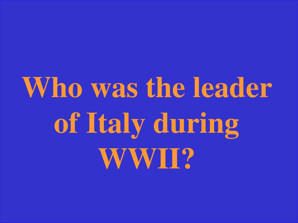 Who was the leader of Italy during WWII?
