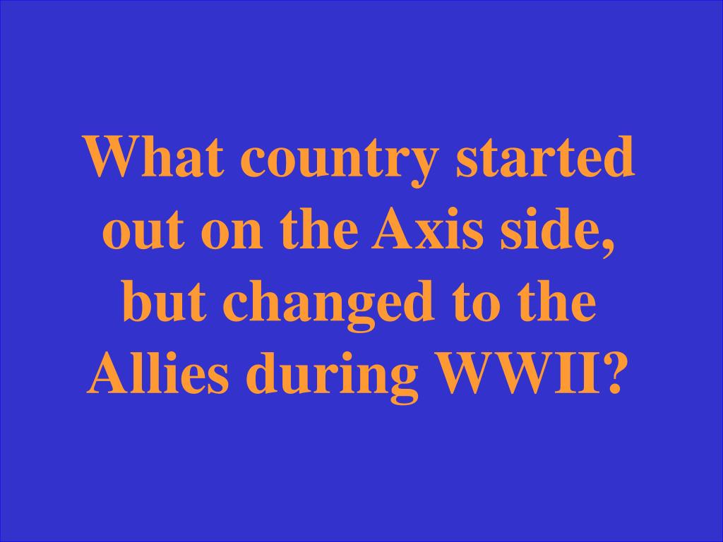 What country started out on the Axis side, but changed to the Allies during WWII?