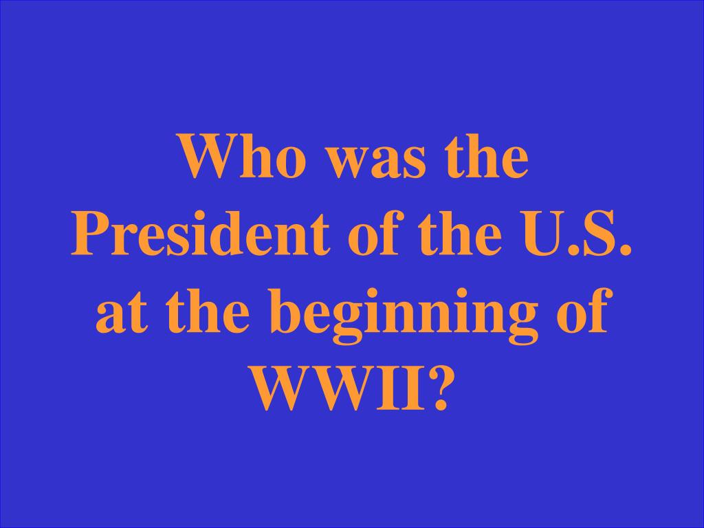 Who was the President of the U.S. at the beginning of WWII?