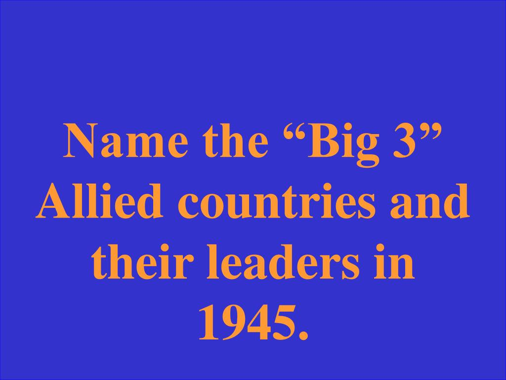"""Name the """"Big 3"""" Allied countries and their leaders in 1945."""