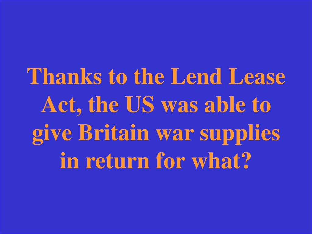 Thanks to the Lend Lease Act, the US was able to give Britain war supplies in return for what?