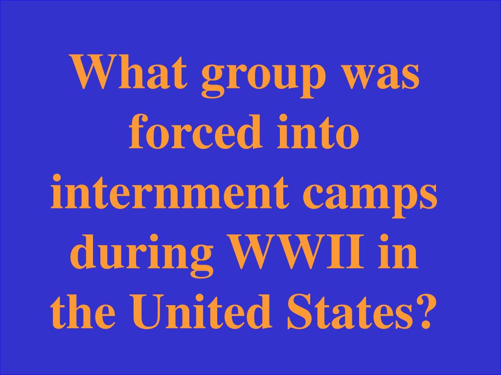 What group was forced into internment camps during WWII in the United States?
