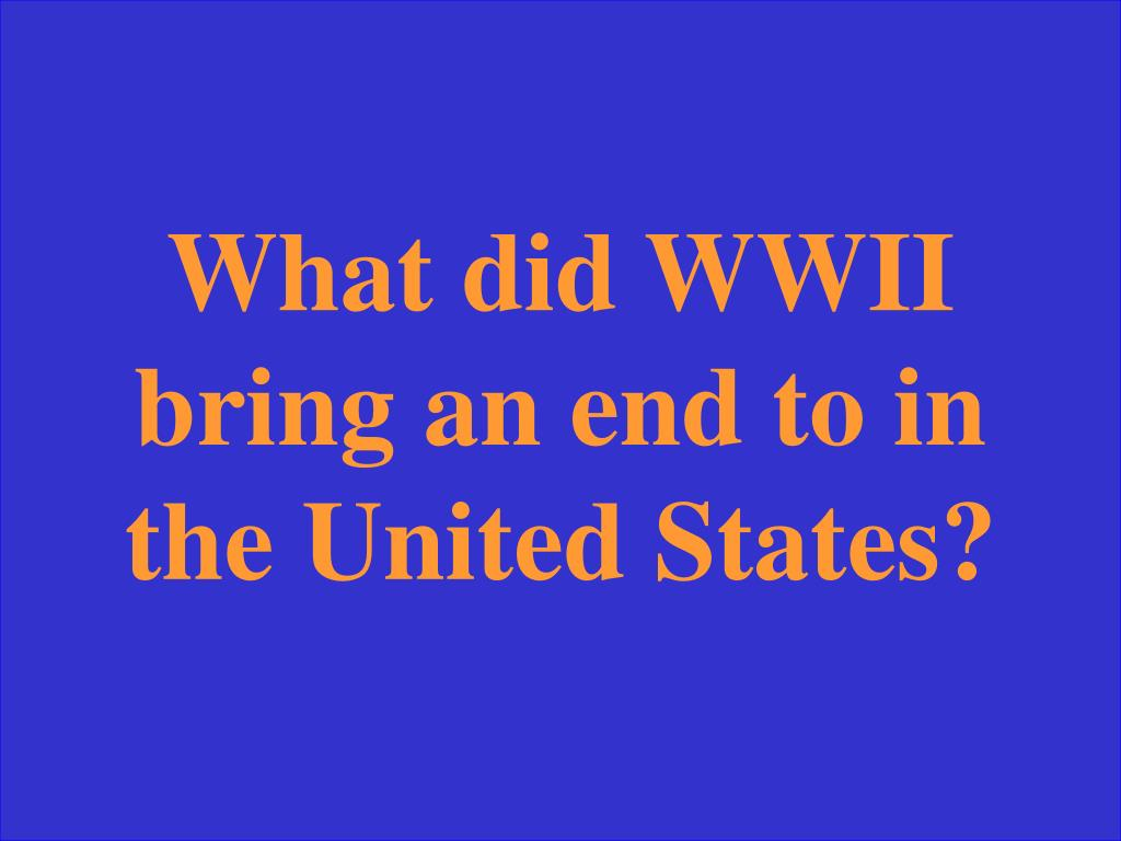 What did WWII bring an end to in the United States?