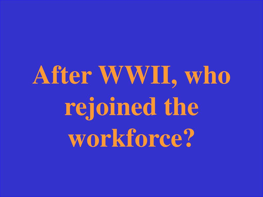 After WWII, who rejoined the workforce?