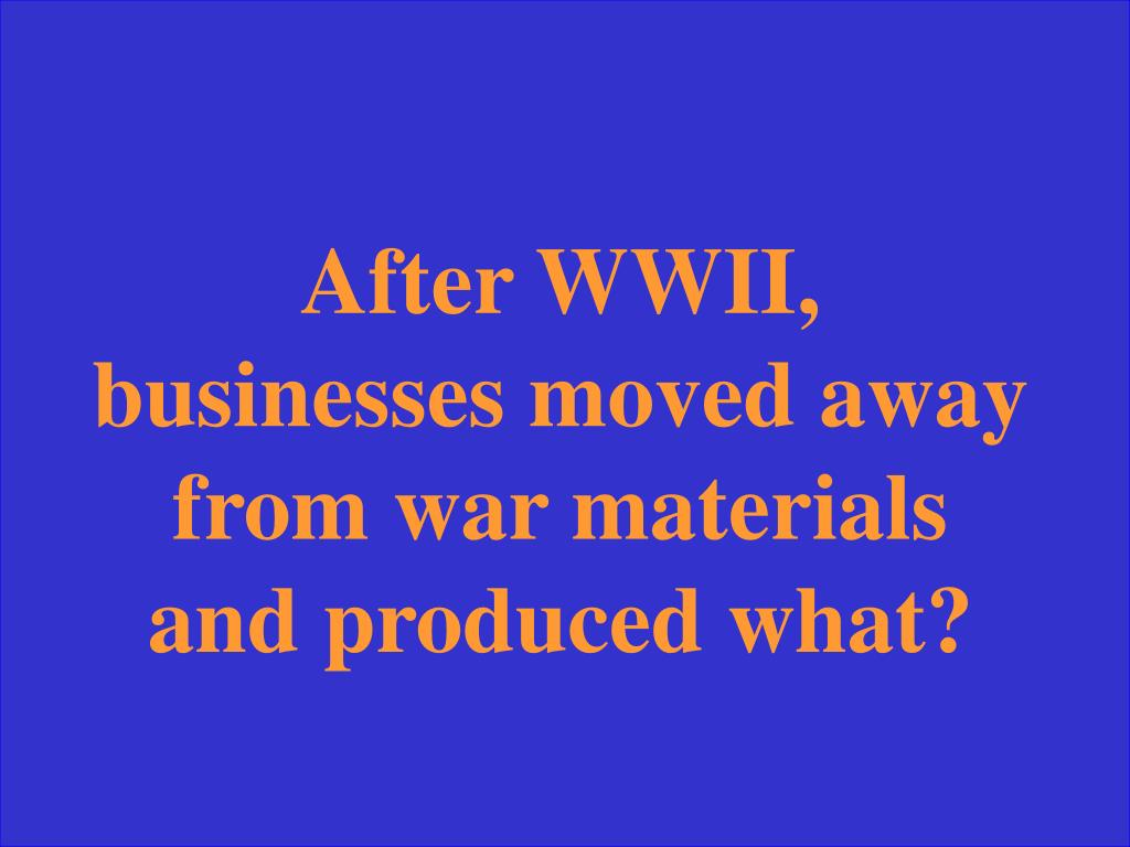 After WWII, businesses moved away from war materials and produced what?