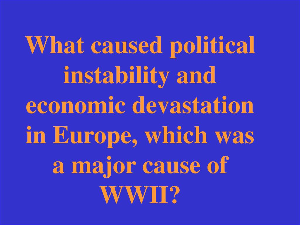 What caused political instability and economic devastation in Europe, which was a major cause of WWII?
