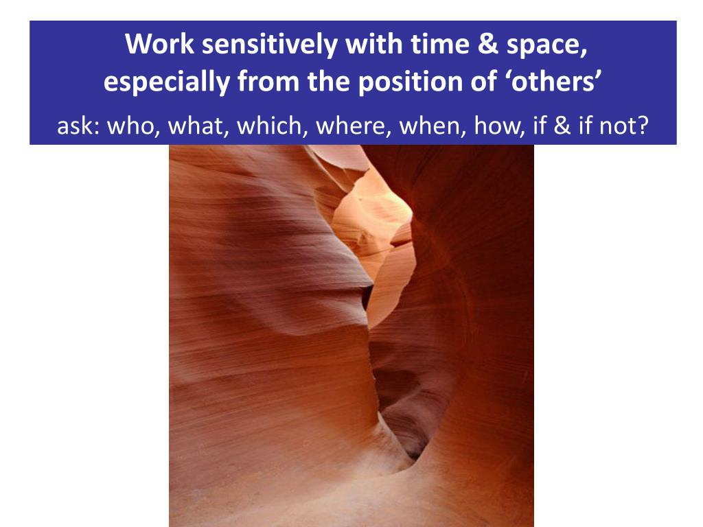 Work sensitively with time & space,