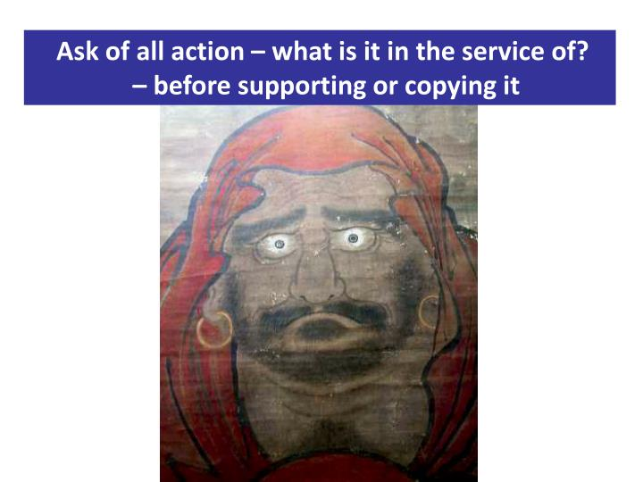 Ask of all action – what is it in the service of?