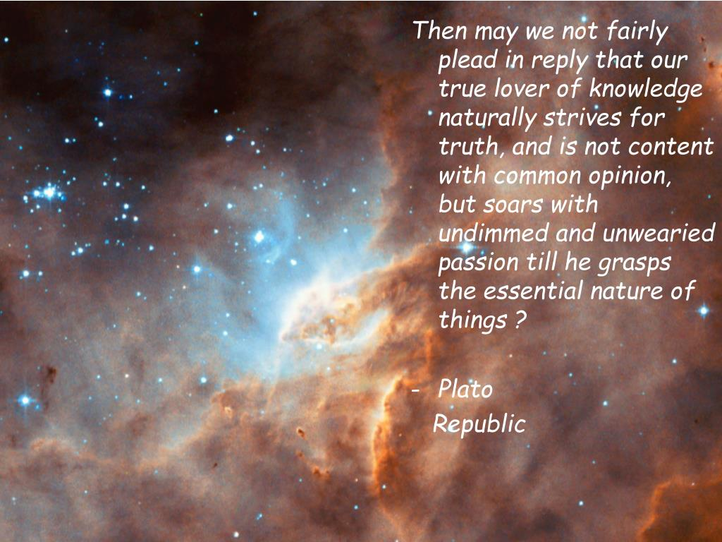 Then may we not fairly plead in reply that our true lover of knowledge naturally strives for truth, and is not content with common opinion, but soars with undimmed and unwearied passion till he grasps the essential nature of things ?