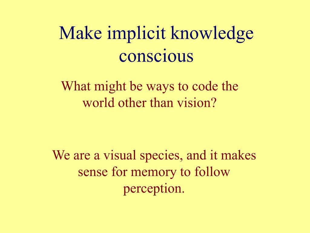 Make implicit knowledge conscious