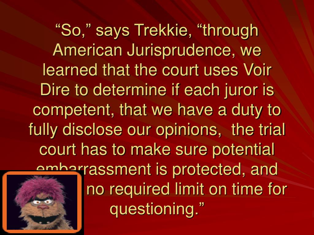 """So,"" says Trekkie, ""through American Jurisprudence, we learned that the court uses Voir Dire to determine if each juror is competent, that we have a duty to fully disclose our opinions,  the trial court has to make sure potential embarrassment is protected, and there is no required limit on time for questioning."""