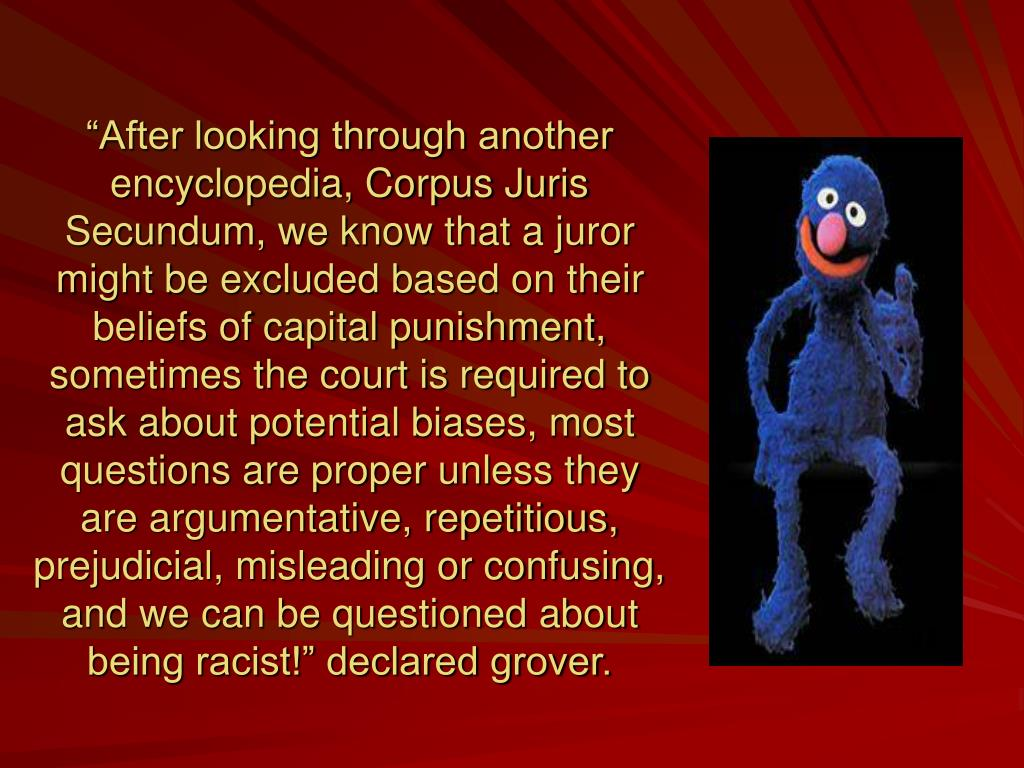 """After looking through another encyclopedia, Corpus Juris Secundum, we know that a juror might be excluded based on their beliefs of capital punishment,  sometimes the court is required to ask about potential biases, most questions are proper unless they are argumentative, repetitious, prejudicial, misleading or confusing, and we can be questioned about being racist!"" declared grover."