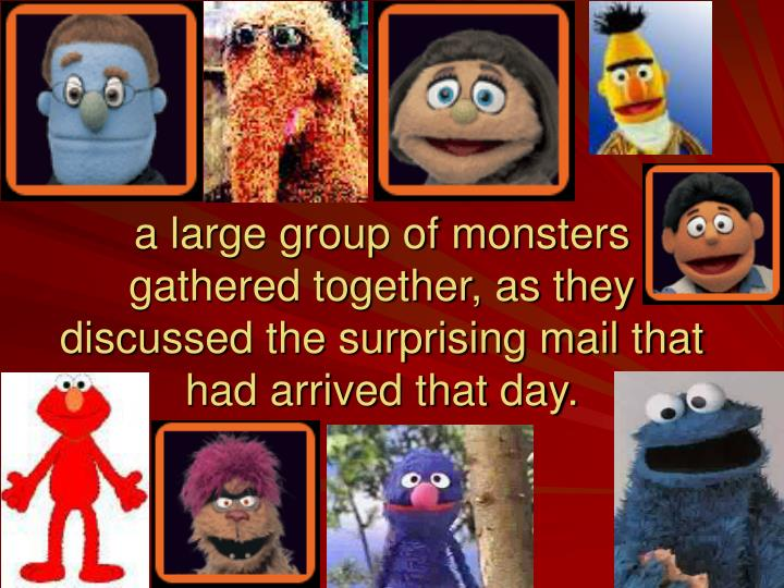 A large group of monsters gathered together, as they discussed the surprising mail that had arrived ...