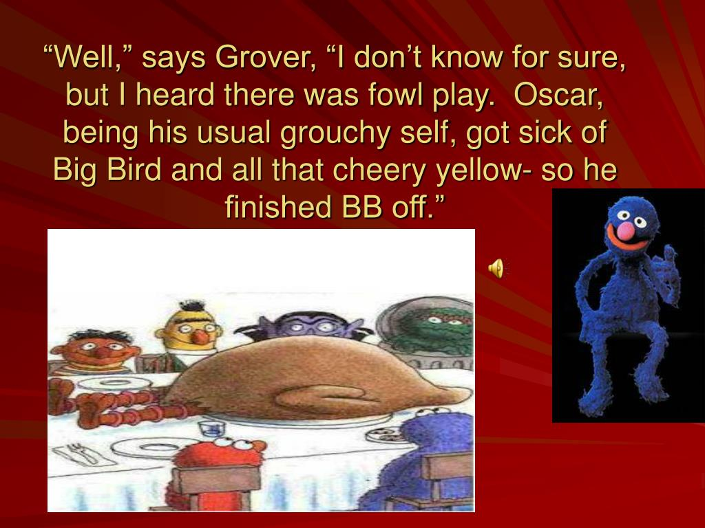 """Well,"" says Grover, ""I don't know for sure, but I heard there was fowl play.  Oscar, being his usual grouchy self, got sick of Big Bird and all that cheery yellow- so he finished BB off."""
