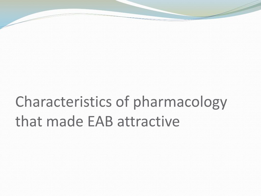 Characteristics of pharmacology that made EAB attractive