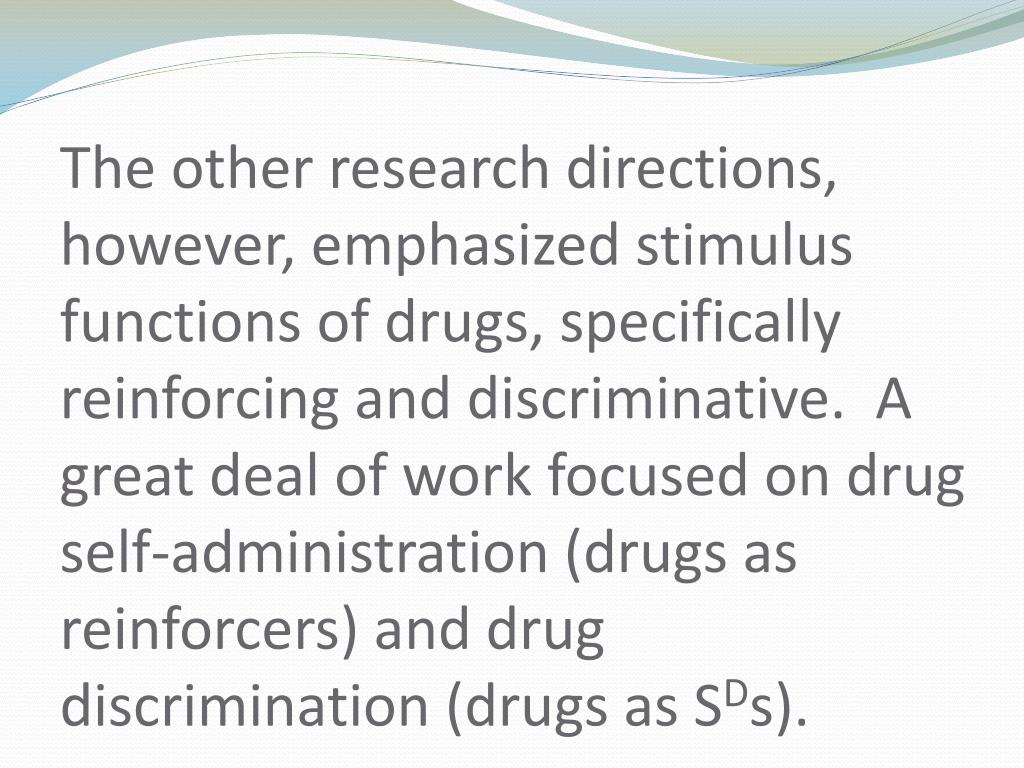 The other research directions, however, emphasized stimulus functions of drugs, specifically reinforcing and discriminative.  A great deal of work focused on drug self-administration (drugs as reinforcers) and drug discrimination (drugs as S