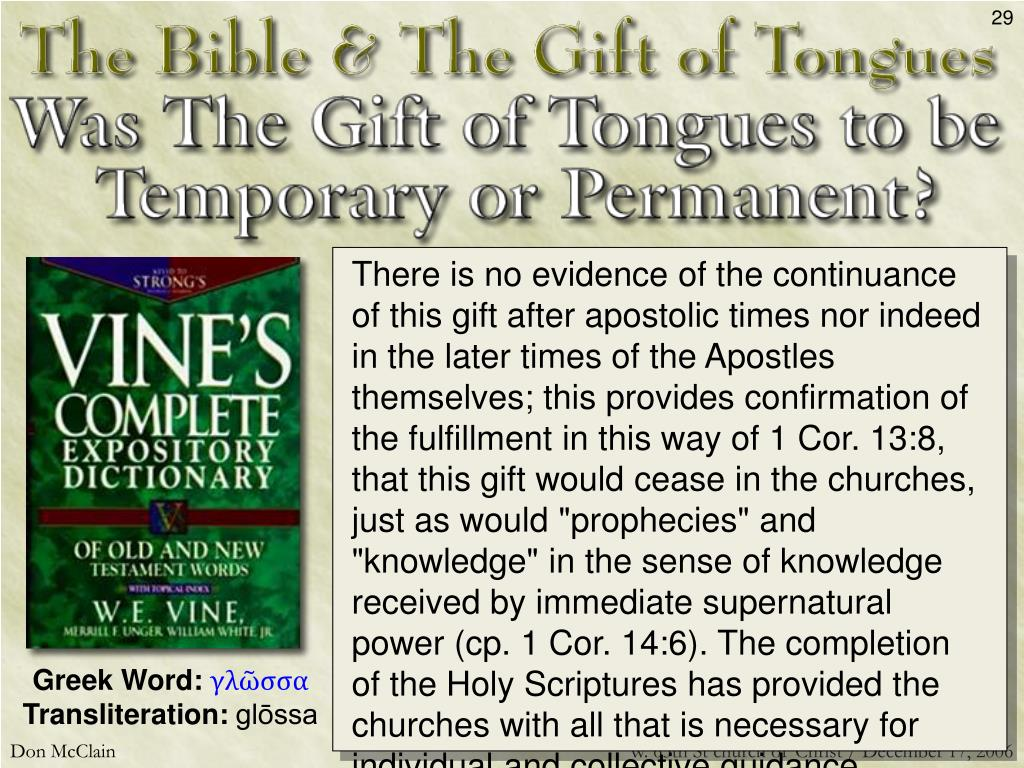 "There is no evidence of the continuance of this gift after apostolic times nor indeed in the later times of the Apostles themselves; this provides confirmation of the fulfillment in this way of 1 Cor. 13:8, that this gift would cease in the churches, just as would ""prophecies"" and ""knowledge"" in the sense of knowledge received by immediate supernatural power (cp. 1 Cor. 14:6). The completion of the Holy Scriptures has provided the churches with all that is necessary for individual and collective guidance, instruction, and edification."
