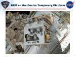rrm on the dextre temporary platform