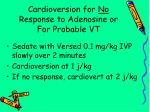 cardioversion for no response to adenosine or for probable vt