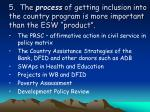 5 the process of getting inclusion into the country program is more important than the esw product