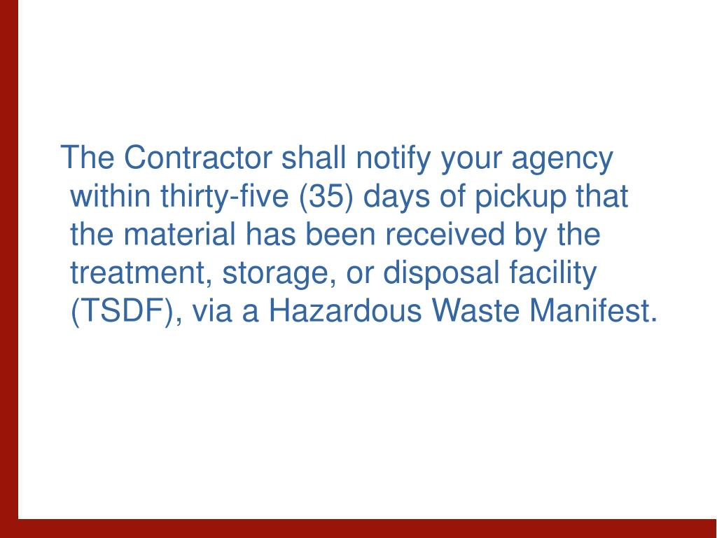 The Contractor shall notify your agency within thirty-five (35) days of pickup that the material has been received by the treatment, storage, or disposal facility (TSDF), via a Hazardous Waste Manifest.