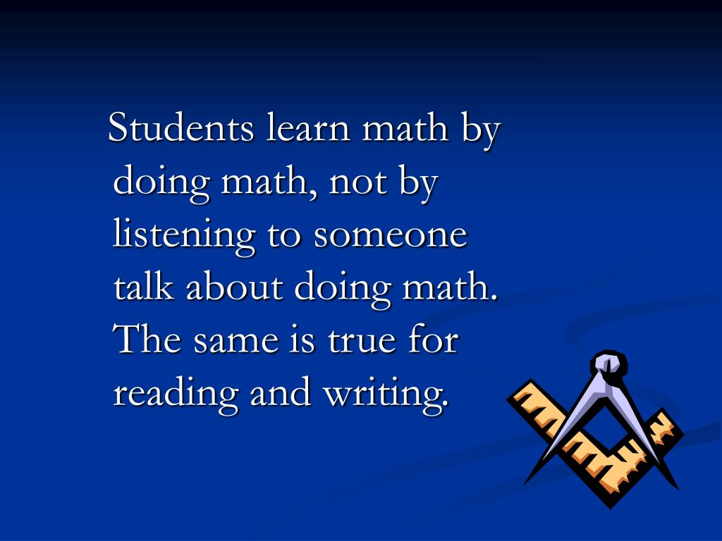 Students learn math by doing math, not by listening to someone talk about doing math.  The same is true for reading and writing.