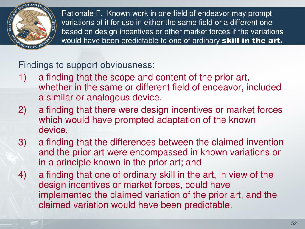 Rationale F.  Known work in one field of endeavor may prompt variations of it for use in either the same field or a different one based on design incentives or other market forces if the variations would have been predictable to one of ordinary