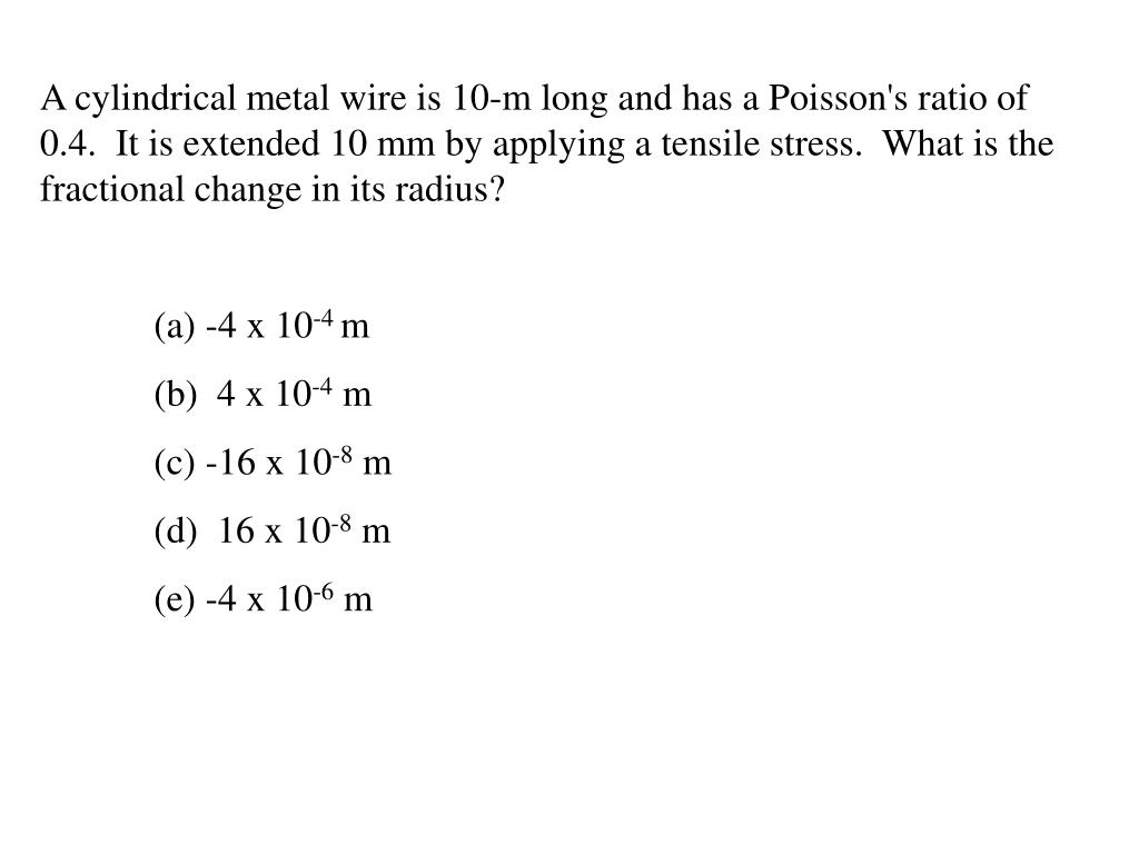 A cylindrical metal wire is 10-m long and has a Poisson's ratio of 0.4.  It is extended 10 mm by applying a tensile stress.  What is the fractional change in its radius?